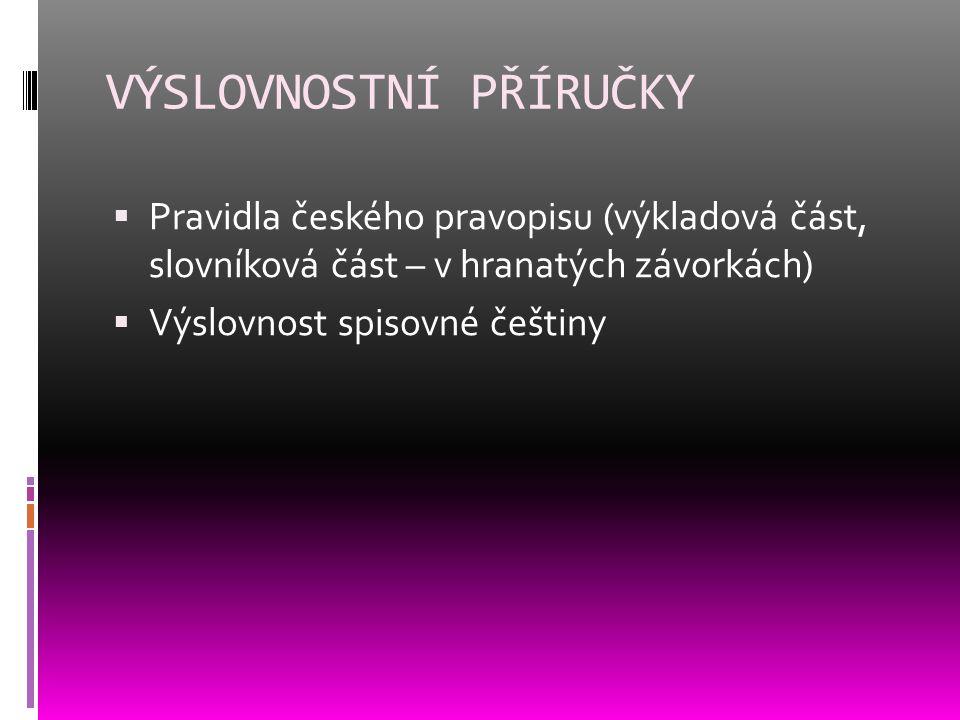 VÝSLOVNOSTNÍ PŘÍRUČKY  Pravidla českého pravopisu (výkladová část, slovníková část – v hranatých závorkách)  Výslovnost spisovné češtiny