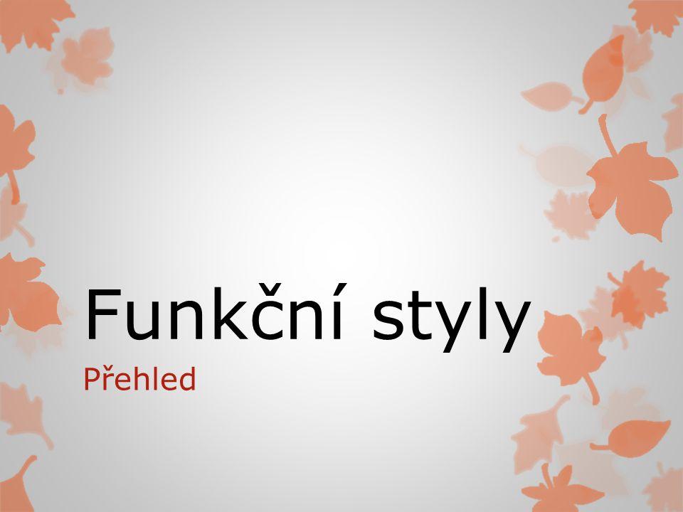 Funkční styl  Funkce projevu (to, čeho chceme projevem dosáhnout), určuje výběr jazykových prostředků a jejich užití  Každý ze stylů má své specifické znaky a obsah  Funkční styly: 1.