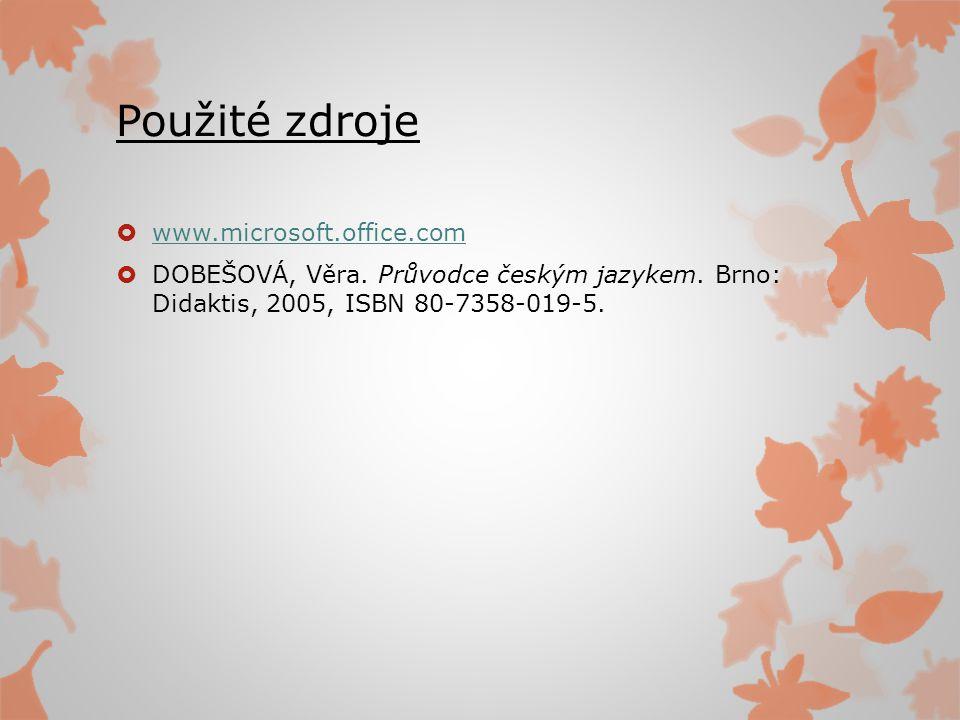 Použité zdroje  www.microsoft.office.com www.microsoft.office.com  DOBEŠOVÁ, Věra. Průvodce českým jazykem. Brno: Didaktis, 2005, ISBN 80-7358-019-5