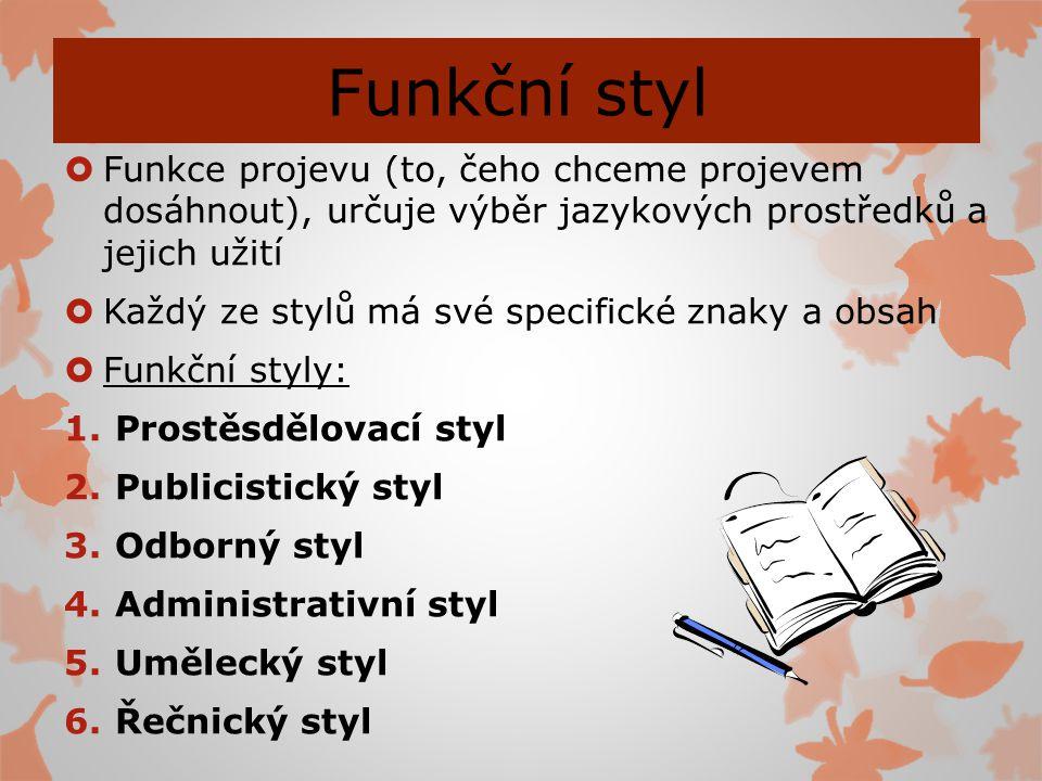 Funkční styl  Funkce projevu (to, čeho chceme projevem dosáhnout), určuje výběr jazykových prostředků a jejich užití  Každý ze stylů má své specific
