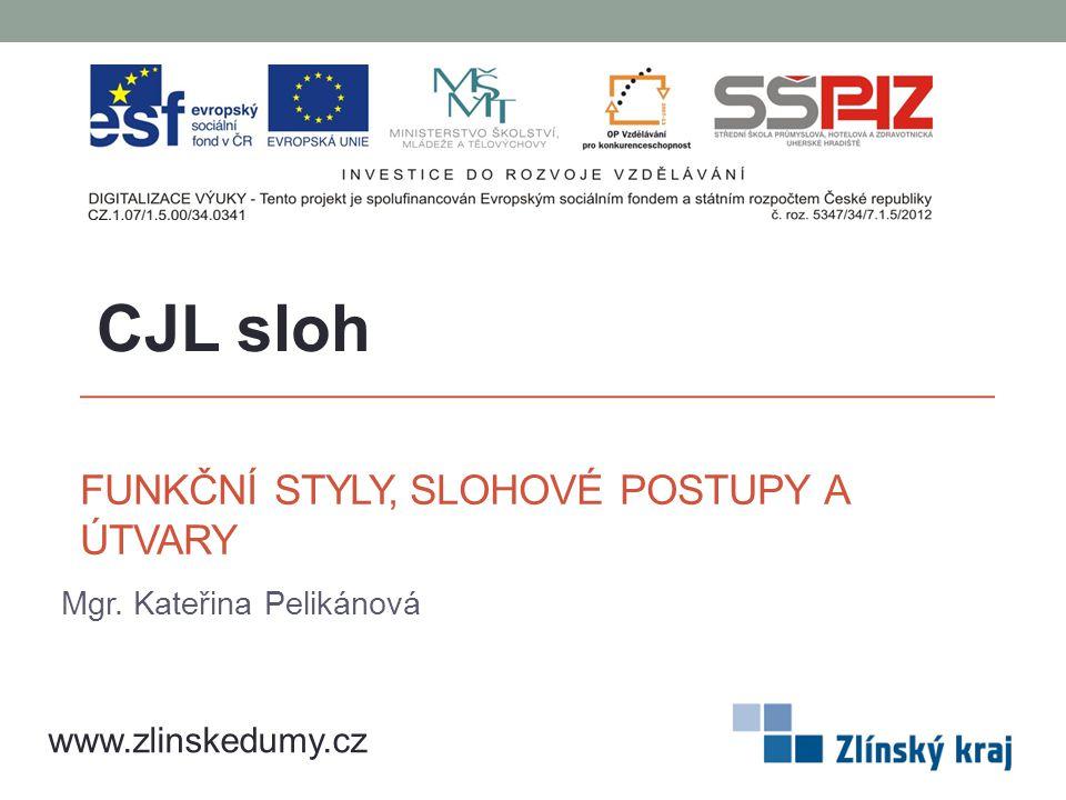 FUNKČNÍ STYLY, SLOHOVÉ POSTUPY A ÚTVARY Mgr. Kateřina Pelikánová CJL sloh www.zlinskedumy.cz