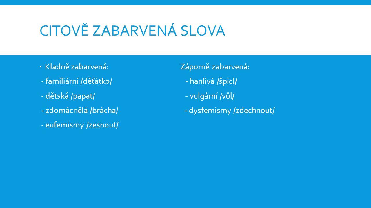 CITOVĚ ZABARVENÁ SLOVA  Kladně zabarvená: Záporně zabarvená: - familiární /děťátko/ - hanlivá /špicl/ - dětská /papat/ - vulgární /vůl/ - zdomácnělá /brácha/ - dysfemismy /zdechnout/ - eufemismy /zesnout/