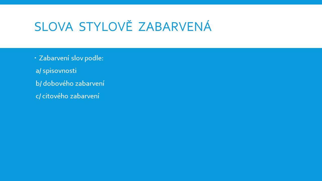 SLOVA STYLOVĚ ZABARVENÁ  Zabarvení slov podle: a/ spisovnosti b/ dobového zabarvení c/ citového zabarvení