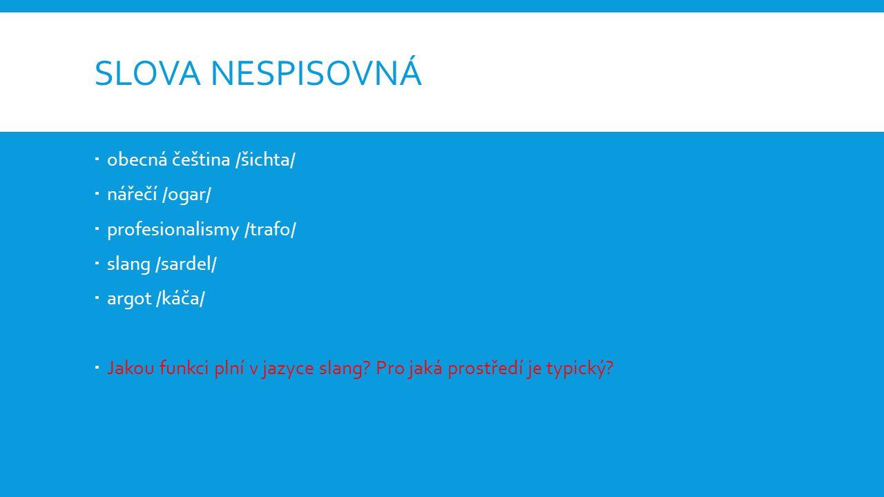 SLOVA NESPISOVNÁ  obecná čeština /šichta/  nářečí /ogar/  profesionalismy /trafo/  slang /sardel/  argot /káča/  Jakou funkci plní v jazyce slang.