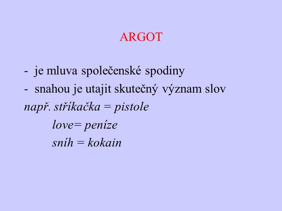 ARGOT -je mluva společenské spodiny -snahou je utajit skutečný význam slov např. stříkačka = pistole love= peníze sníh = kokain