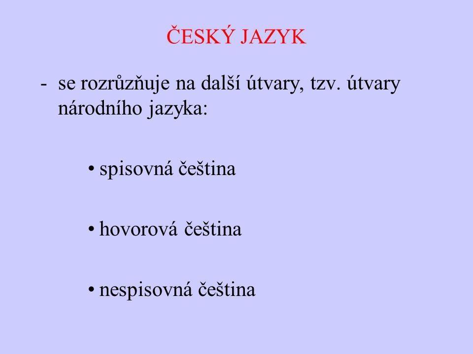 ČESKÝ JAZYK -se rozrůzňuje na další útvary, tzv. útvary národního jazyka: spisovná čeština hovorová čeština nespisovná čeština