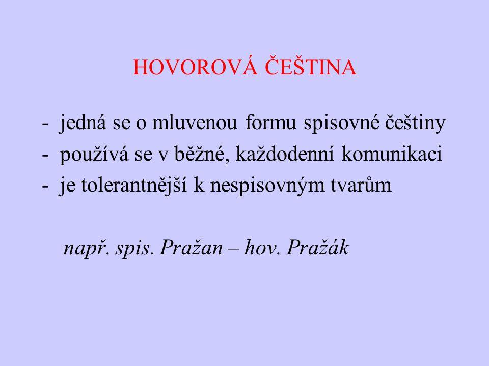 HOVOROVÁ ČEŠTINA -jedná se o mluvenou formu spisovné češtiny -používá se v běžné, každodenní komunikaci -je tolerantnější k nespisovným tvarům např. s