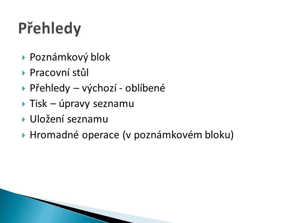  Poznámkový blok  Pracovní stůl  Přehledy – výchozí - oblíbené  Tisk – úpravy seznamu  Uložení seznamu  Hromadné operace (v poznámkovém bloku)