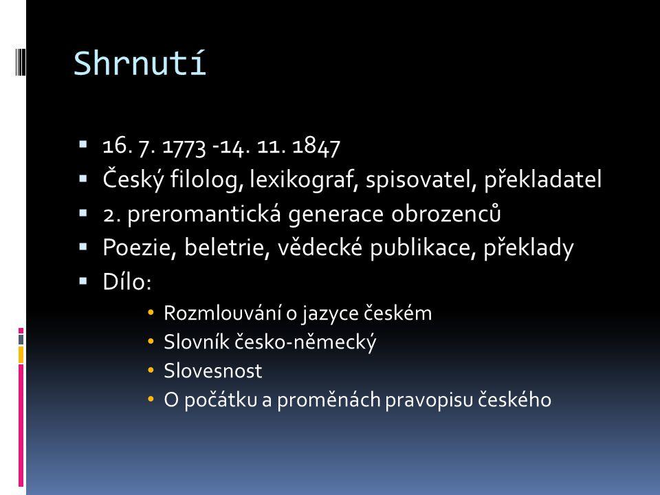 Shrnutí  16. 7. 1773 -14. 11. 1847  Český filolog, lexikograf, spisovatel, překladatel  2. preromantická generace obrozenců  Poezie, beletrie, věd
