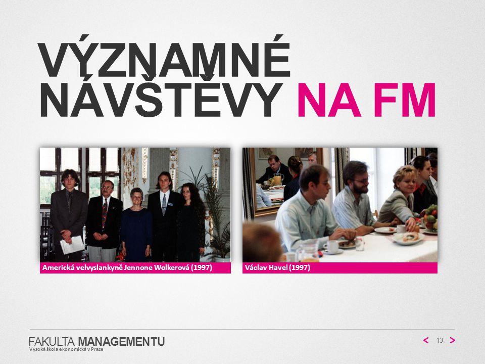 VÝZNAMNÉ NÁVŠTĚVY NA FM 13 FAKULTA MANAGEMENTU Vysoká škola ekonomická v Praze Americká velvyslankyně Jennone Wolkerová (1997)Václav Havel (1997)
