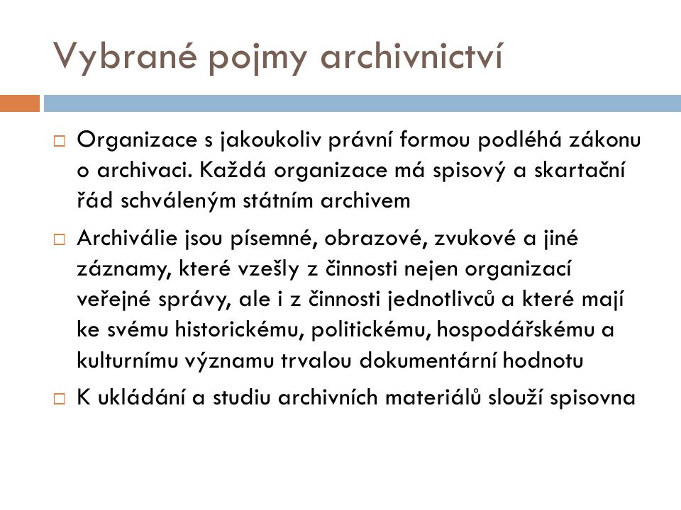 Vybrané pojmy archivnictví  Organizace s jakoukoliv právní formou podléhá zákonu o archivaci. Každá organizace má spisový a skartační řád schváleným