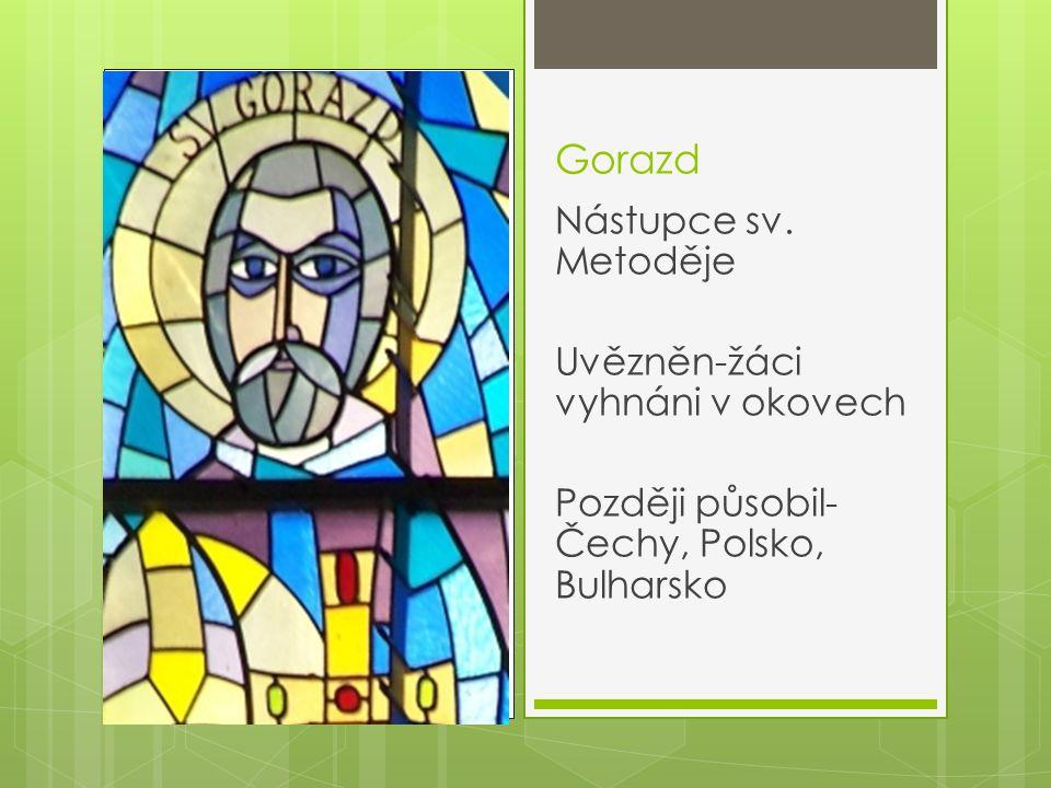 Gorazd Nástupce sv. Metoděje Uvězněn-žáci vyhnáni v okovech Později působil- Čechy, Polsko, Bulharsko