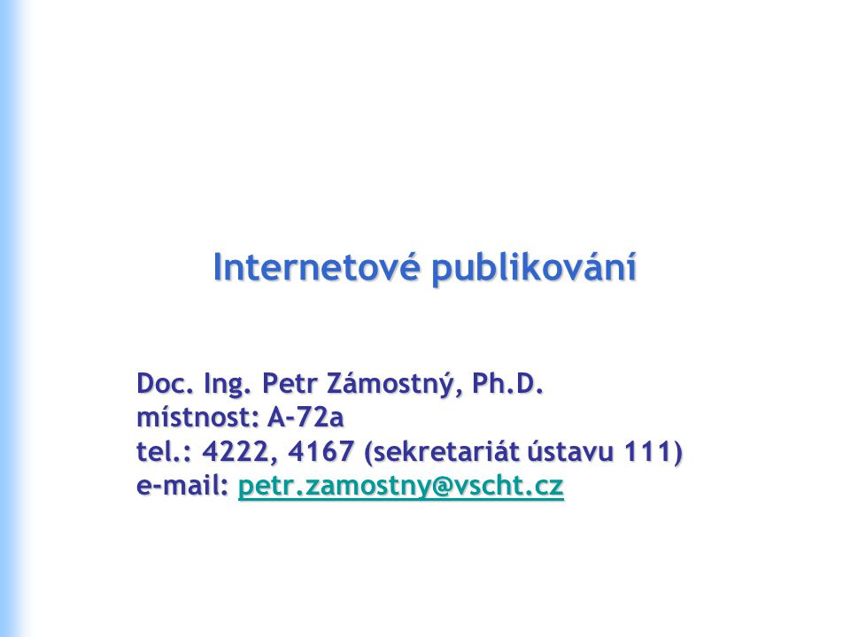 Internetové publikování Doc. Ing. Petr Zámostný, Ph.D. místnost: A-72a tel.: 4222, 4167 (sekretariát ústavu 111) e-mail: petr.zamostny@vscht.cz petr.z