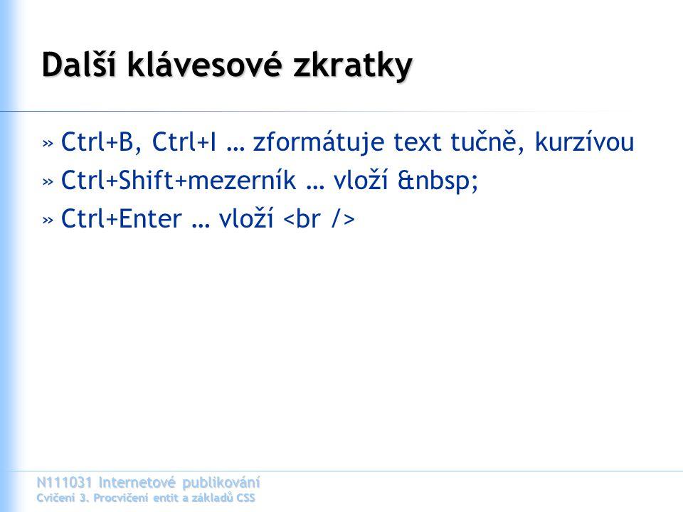 N111031 Internetové publikování Cvičení 3. Procvičení entit a základů CSS Další klávesové zkratky »Ctrl+B, Ctrl+I … zformátuje text tučně, kurzívou »C