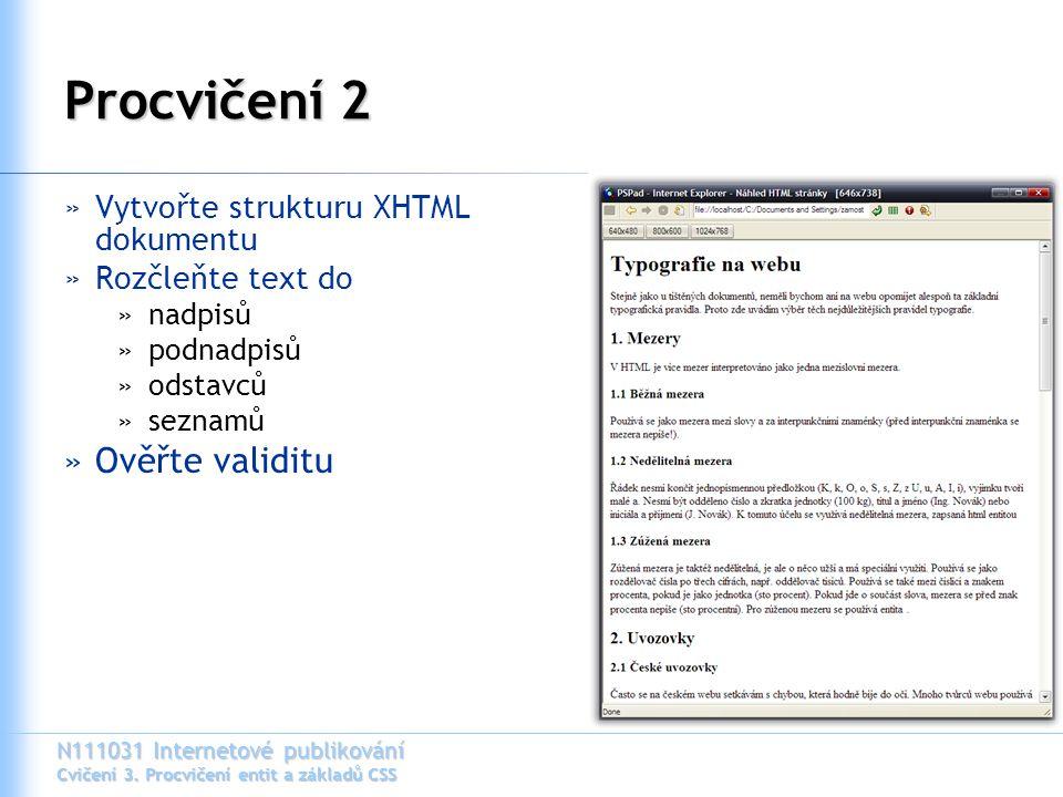 N111031 Internetové publikování Cvičení 3. Procvičení entit a základů CSS Procvičení 2 »Vytvořte strukturu XHTML dokumentu »Rozčleňte text do »nadpisů