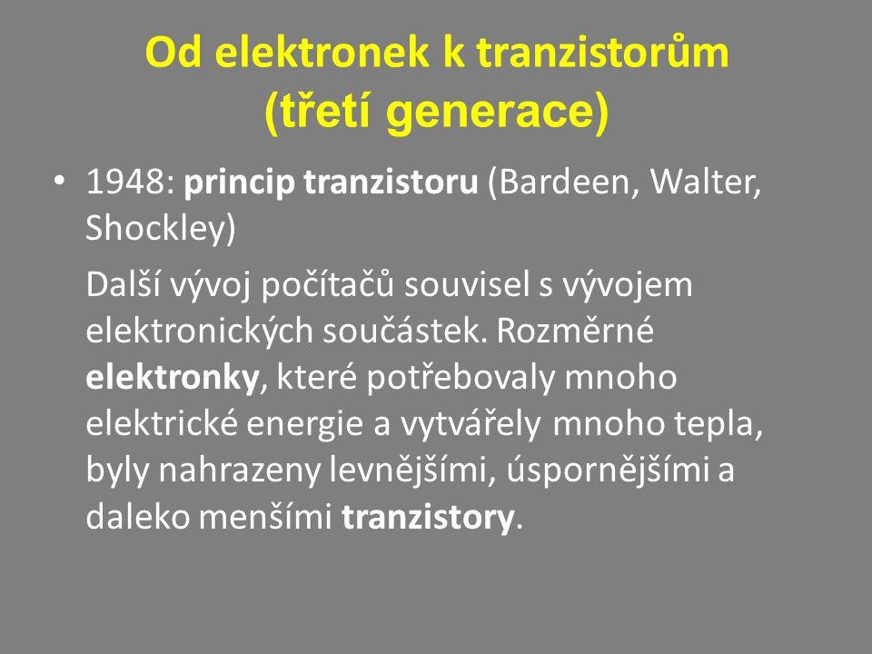Od elektronek k tranzistorům (třetí generace) 1948: princip tranzistoru (Bardeen, Walter, Shockley) Další vývoj počítačů souvisel s vývojem elektronic