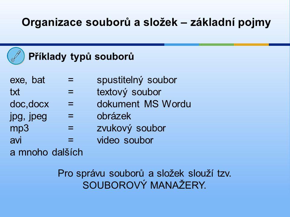 Organizace souborů a složek – základní pojmy Příklady typů souborů exe, bat =spustitelný soubor txt= textový soubor doc,docx= dokument MS Wordu jpg, jpeg=obrázek mp3=zvukový soubor avi=video soubor a mnoho dalších Pro správu souborů a složek slouží tzv.