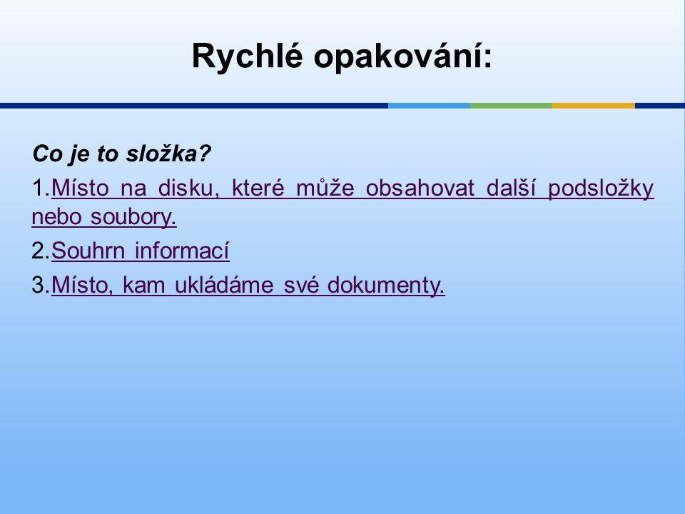 Rychlé opakování: Co je to složka? 1.Místo na disku, které může obsahovat další podsložky nebo soubory.Místo na disku, které může obsahovat další pods