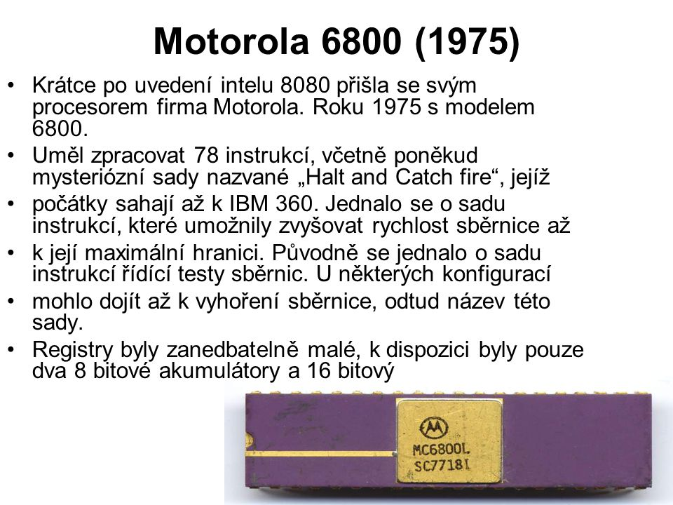 Motorola 6800 (1975) Krátce po uvedení intelu 8080 přišla se svým procesorem firma Motorola. Roku 1975 s modelem 6800. Uměl zpracovat 78 instrukcí, vč