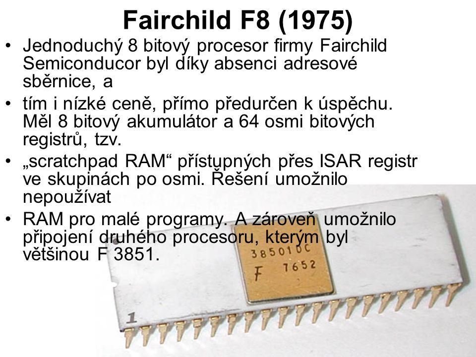 Fairchild F8 (1975) Jednoduchý 8 bitový procesor firmy Fairchild Semiconducor byl díky absenci adresové sběrnice, a tím i nízké ceně, přímo předurčen k úspěchu.