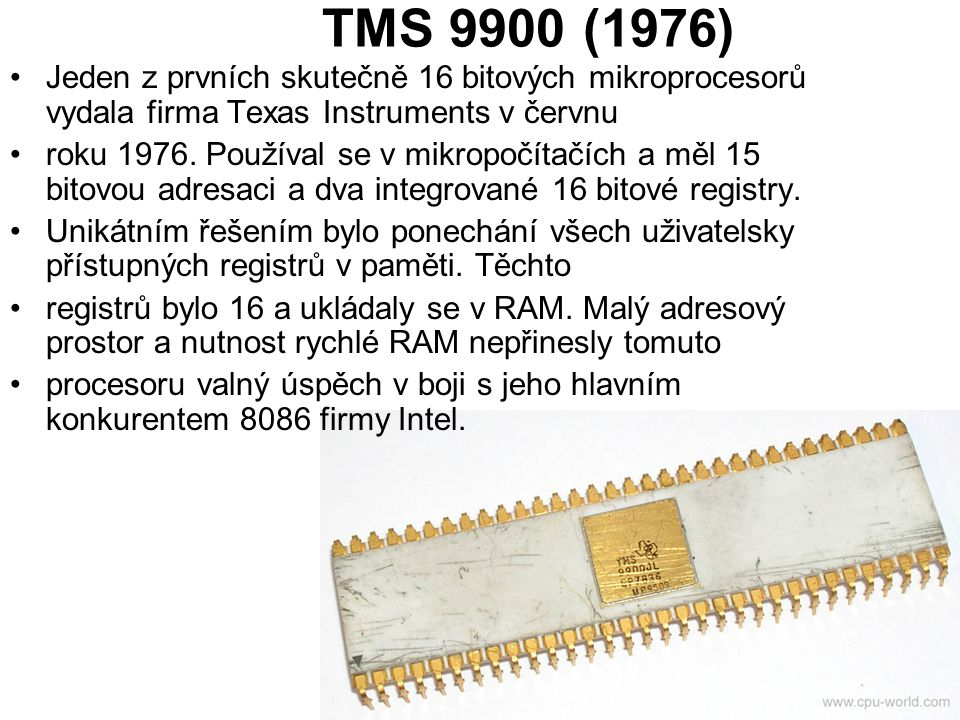 TMS 9900 (1976) Jeden z prvních skutečně 16 bitových mikroprocesorů vydala firma Texas Instruments v červnu roku 1976. Používal se v mikropočítačích a