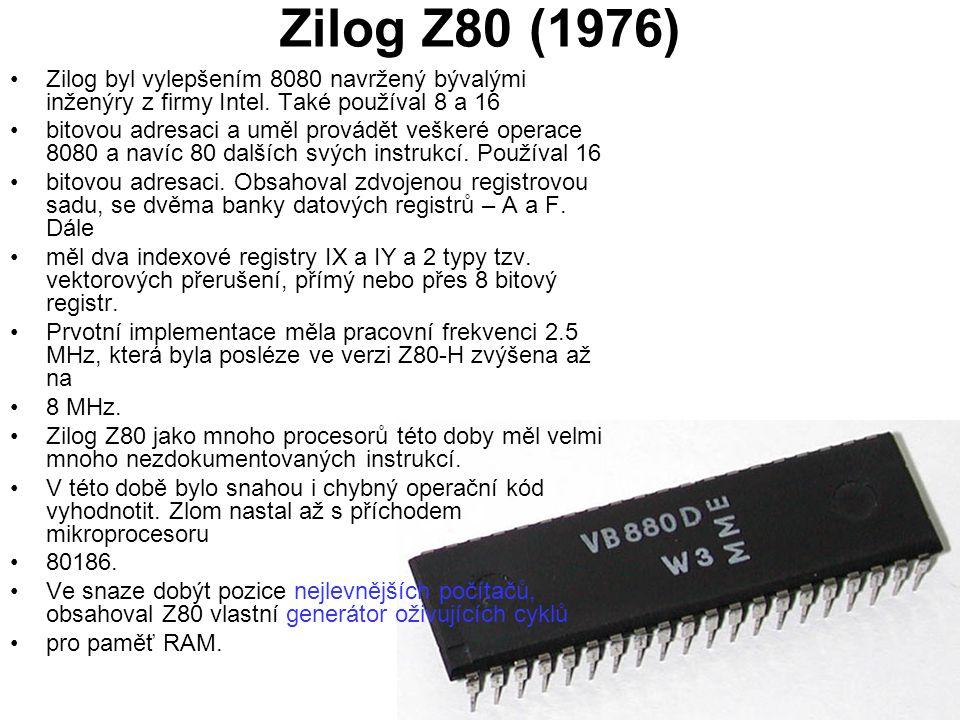 Zilog Z80 (1976) Zilog byl vylepšením 8080 navržený bývalými inženýry z firmy Intel. Také používal 8 a 16 bitovou adresaci a uměl provádět veškeré ope