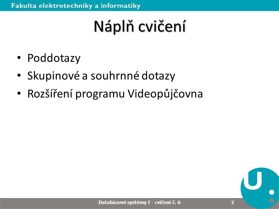 Náplň cvičení Poddotazy Skupinové a souhrnné dotazy Rozšíření programu Videopůjčovna Databázové systémy I - cvičení č.