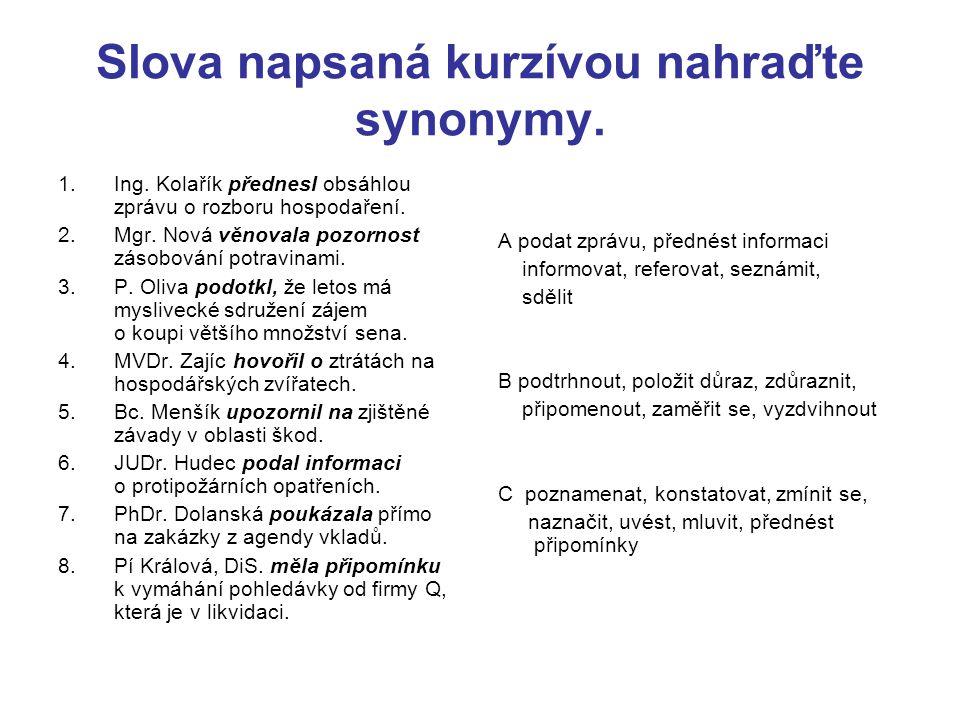 Slova napsaná kurzívou nahraďte synonymy. 1.Ing. Kolařík přednesl obsáhlou zprávu o rozboru hospodaření. 2.Mgr. Nová věnovala pozornost zásobování pot