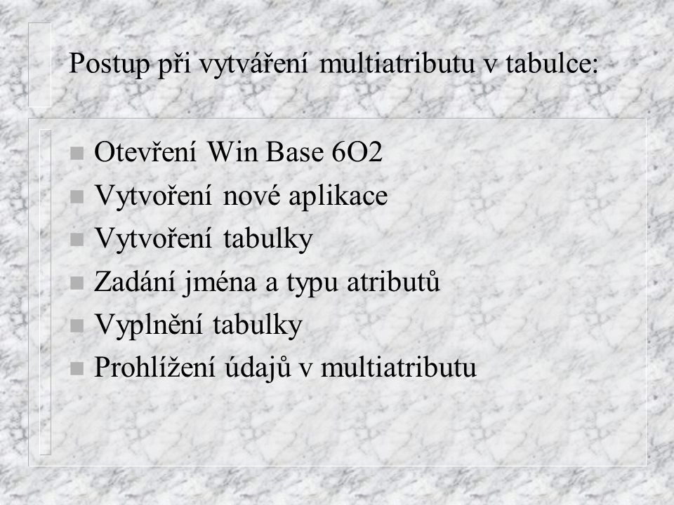 Postup při vytváření multiatributu v tabulce: n Otevření Win Base 6O2 n Vytvoření nové aplikace n Vytvoření tabulky n Zadání jména a typu atributů n Vyplnění tabulky n Prohlížení údajů v multiatributu