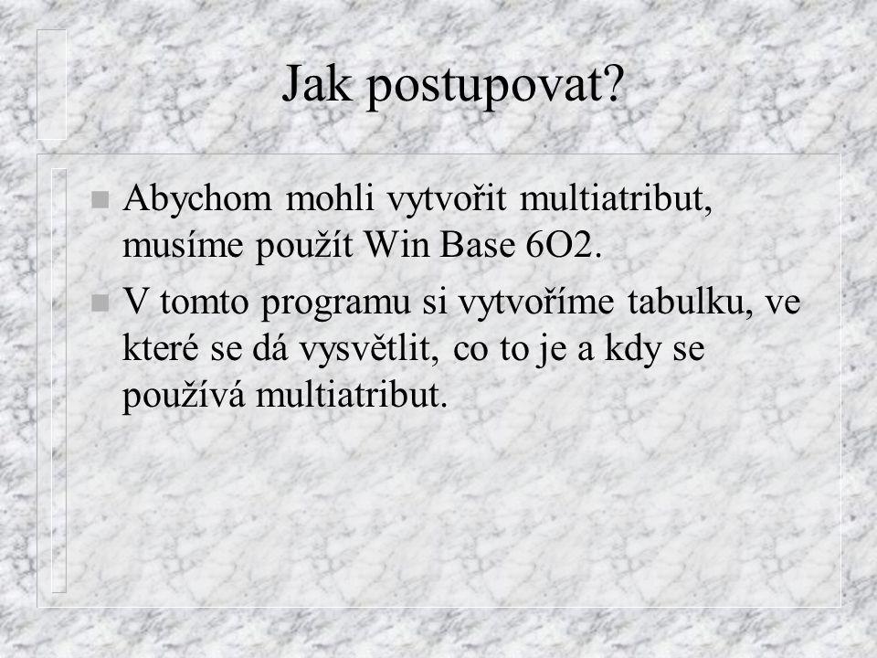 Jak postupovat. n Abychom mohli vytvořit multiatribut, musíme použít Win Base 6O2.