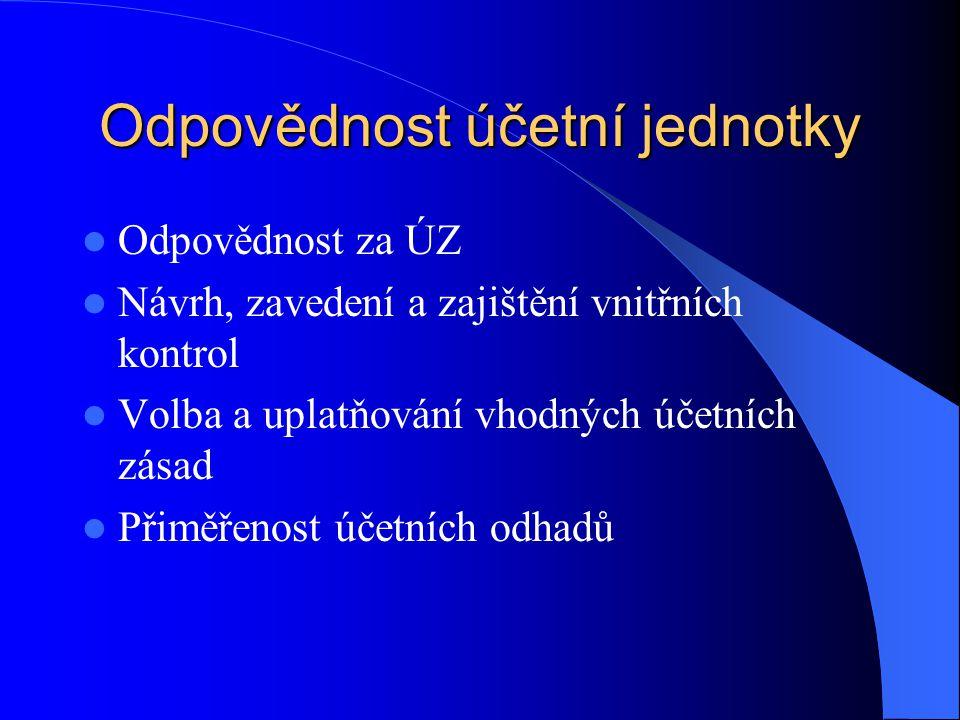 Odpovědnost účetní jednotky Odpovědnost za ÚZ Návrh, zavedení a zajištění vnitřních kontrol Volba a uplatňování vhodných účetních zásad Přiměřenost úč