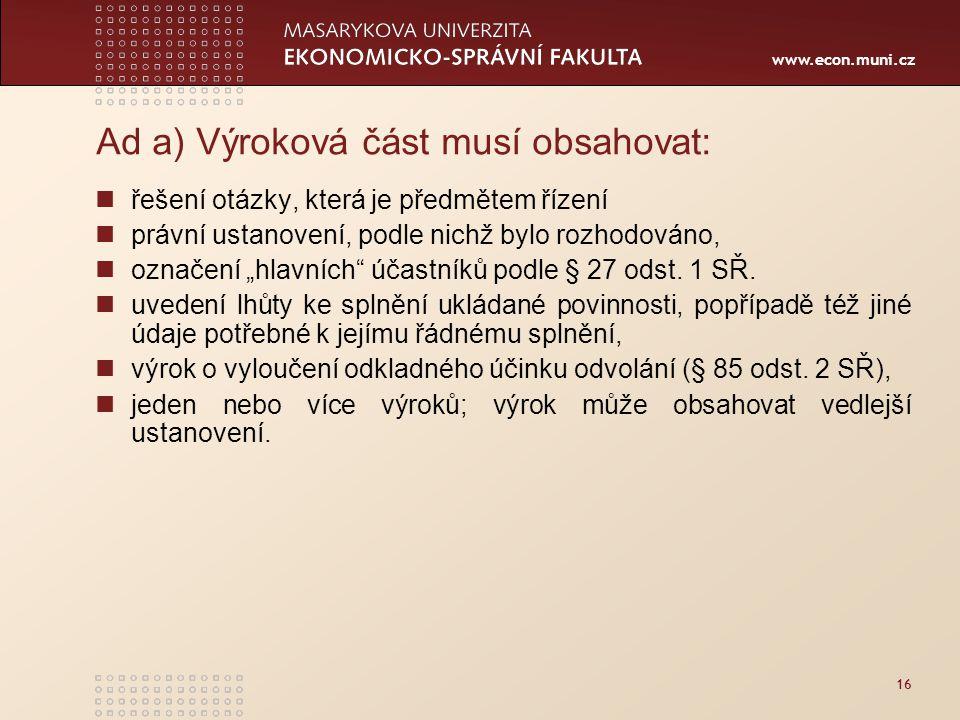 www.econ.muni.cz 16 Ad a) Výroková část musí obsahovat: řešení otázky, která je předmětem řízení právní ustanovení, podle nichž bylo rozhodováno, ozna