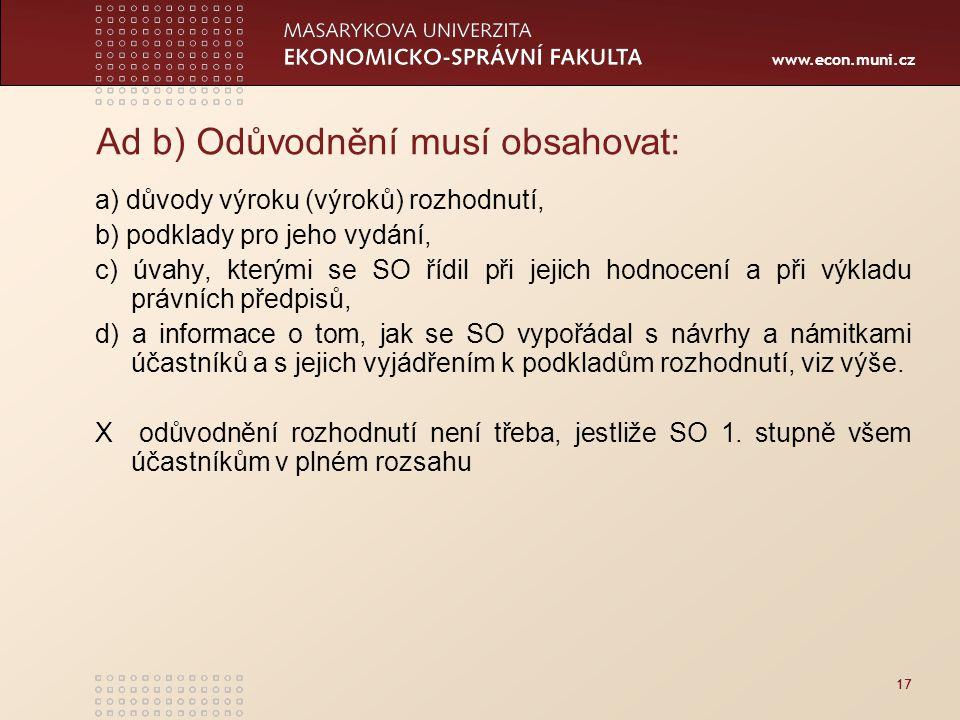 www.econ.muni.cz 17 Ad b) Odůvodnění musí obsahovat: a) důvody výroku (výroků) rozhodnutí, b) podklady pro jeho vydání, c) úvahy, kterými se SO řídil