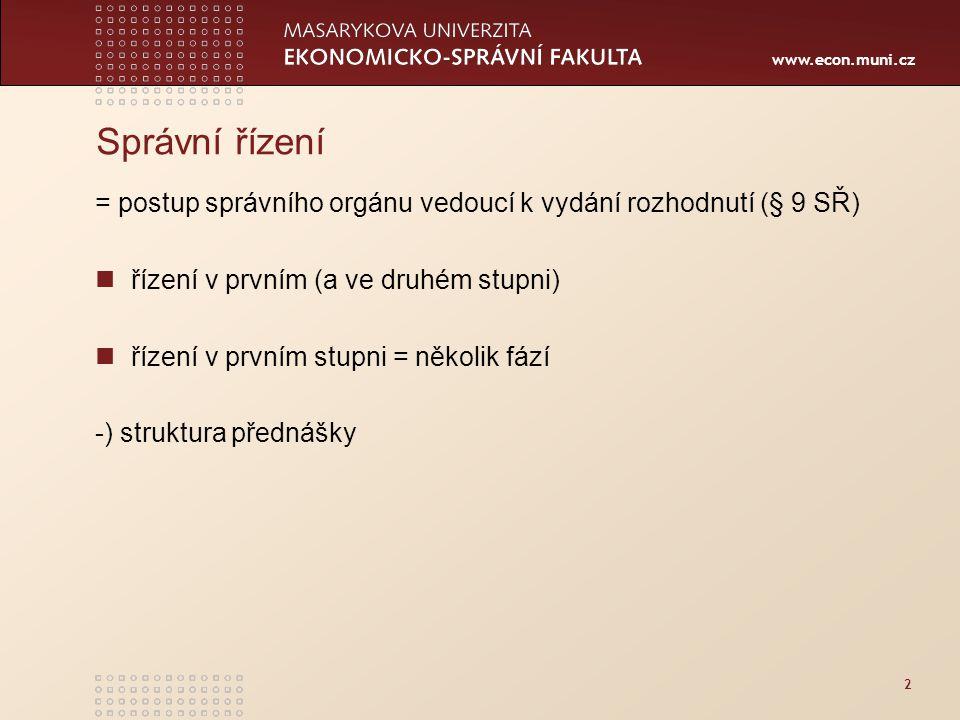 www.econ.muni.cz 2 Správní řízení = postup správního orgánu vedoucí k vydání rozhodnutí (§ 9 SŘ) řízení v prvním (a ve druhém stupni) řízení v prvním