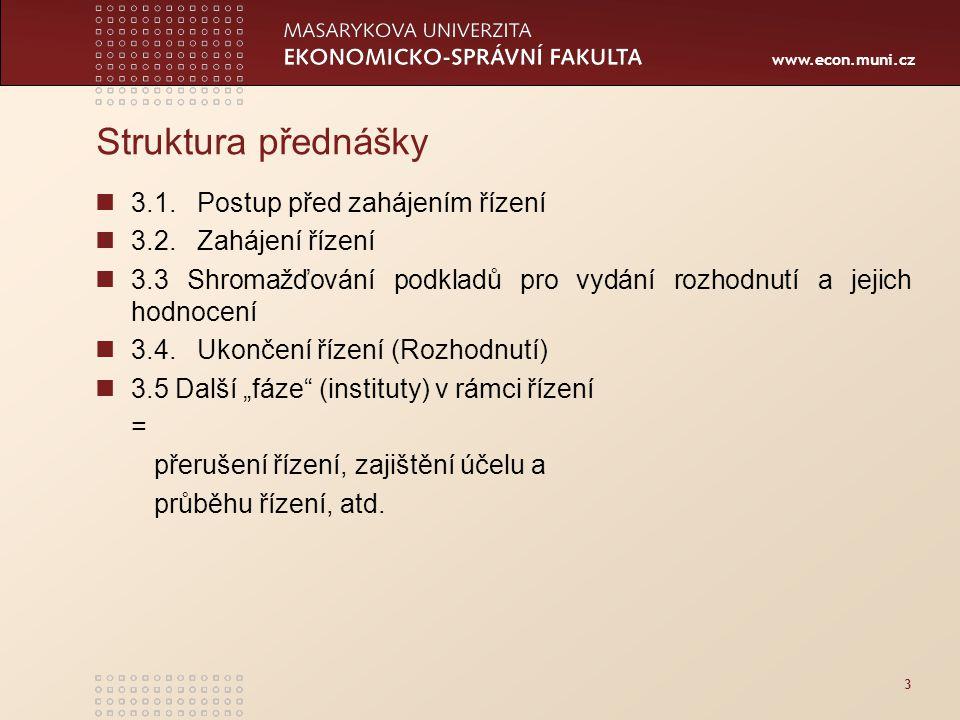 www.econ.muni.cz 3 Struktura přednášky 3.1. Postup před zahájením řízení 3.2. Zahájení řízení 3.3 Shromažďování podkladů pro vydání rozhodnutí a jejic