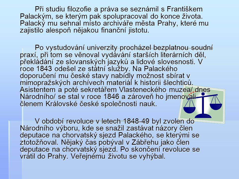 Při studiu filozofie a práva se seznámil s Františkem Palackým, se kterým pak spolupracoval do konce života.