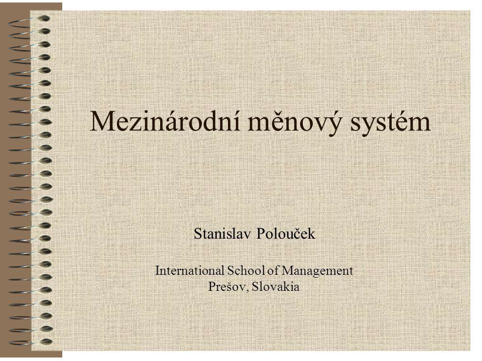 Mezinárodní měnový systém Stanislav Polouček International School of Management Prešov, Slovakia