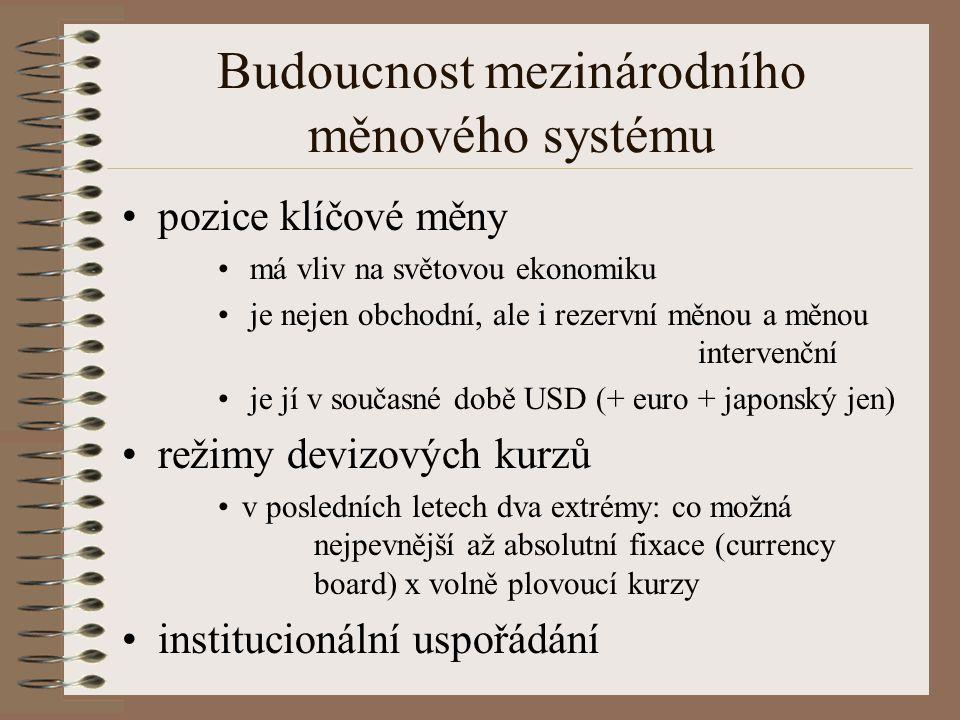 Budoucnost mezinárodního měnového systému pozice klíčové měny má vliv na světovou ekonomiku je nejen obchodní, ale i rezervní měnou a měnou intervenční je jí v současné době USD (+ euro + japonský jen) režimy devizových kurzů v posledních letech dva extrémy: co možná nejpevnější až absolutní fixace (currency board) x volně plovoucí kurzy institucionální uspořádání
