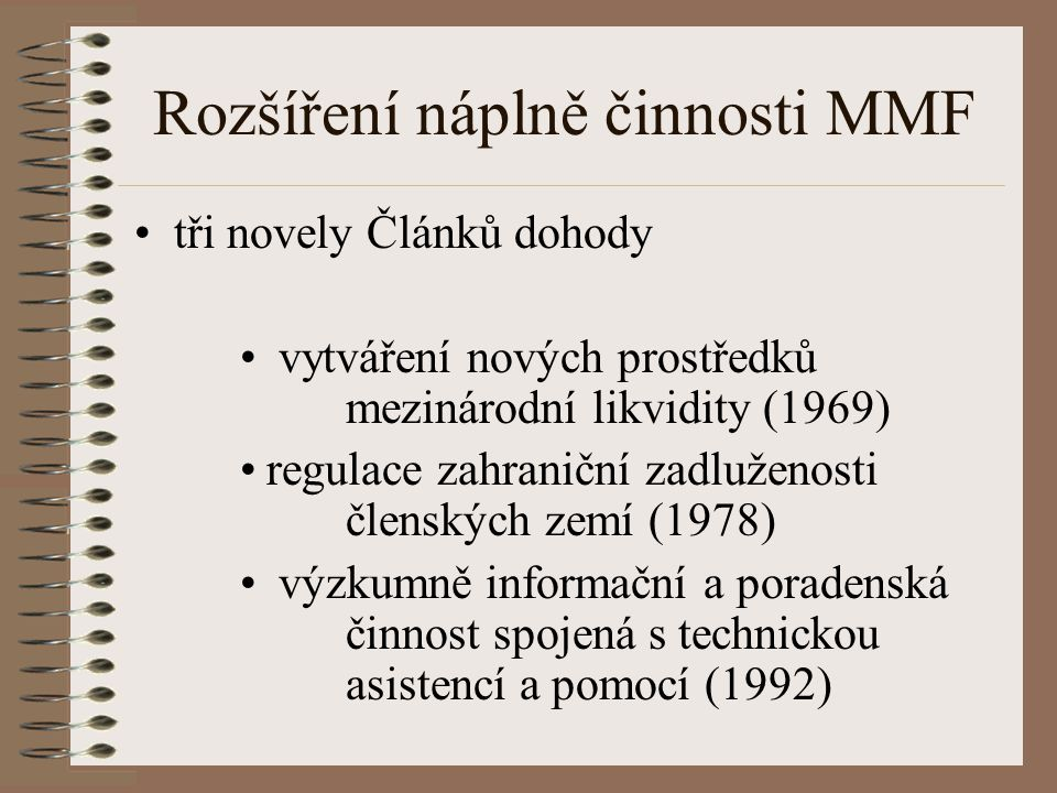 Rozšíření náplně činnosti MMF tři novely Článků dohody vytváření nových prostředků mezinárodní likvidity (1969) regulace zahraniční zadluženosti členských zemí (1978) výzkumně informační a poradenská činnost spojená s technickou asistencí a pomocí (1992)