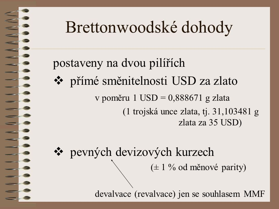 Brettonwoodské dohody postaveny na dvou pilířích  p římé směnitelnosti USD za zlato v poměru 1 USD = 0,888671 g zlata (1 trojská unce zlata, tj.