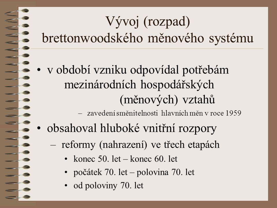 Vývoj (rozpad) brettonwoodského měnového systému v období vzniku odpovídal potřebám mezinárodních hospodářských (měnových) vztahů – zavedení směnitelnosti hlavních měn v roce 1959 obsahoval hluboké vnitřní rozpory – reformy (nahrazení) ve třech etapách konec 50.