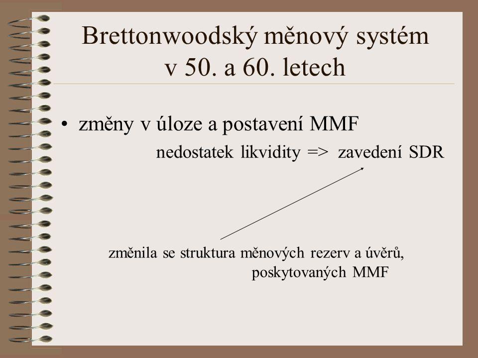Brettonwoodský měnový systém v 50. a 60. letech změny v úloze a postavení MMF nedostatek likvidity => zavedení SDR změnila se struktura měnových rezer
