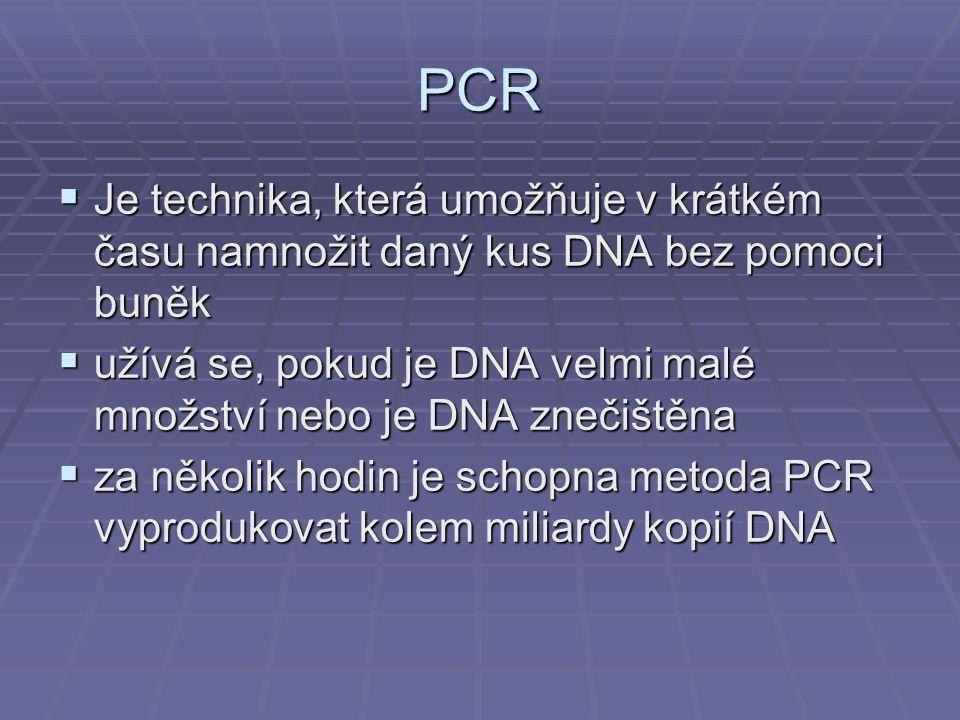 PCR  Je technika, která umožňuje v krátkém času namnožit daný kus DNA bez pomoci buněk  užívá se, pokud je DNA velmi malé množství nebo je DNA znečištěna  za několik hodin je schopna metoda PCR vyprodukovat kolem miliardy kopií DNA