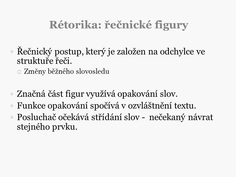 Rétorika: řečnické figury Řečnický postup, který je založen na odchylce ve struktuře řeči.  Změny běžného slovosledu Značná část figur využívá opakov