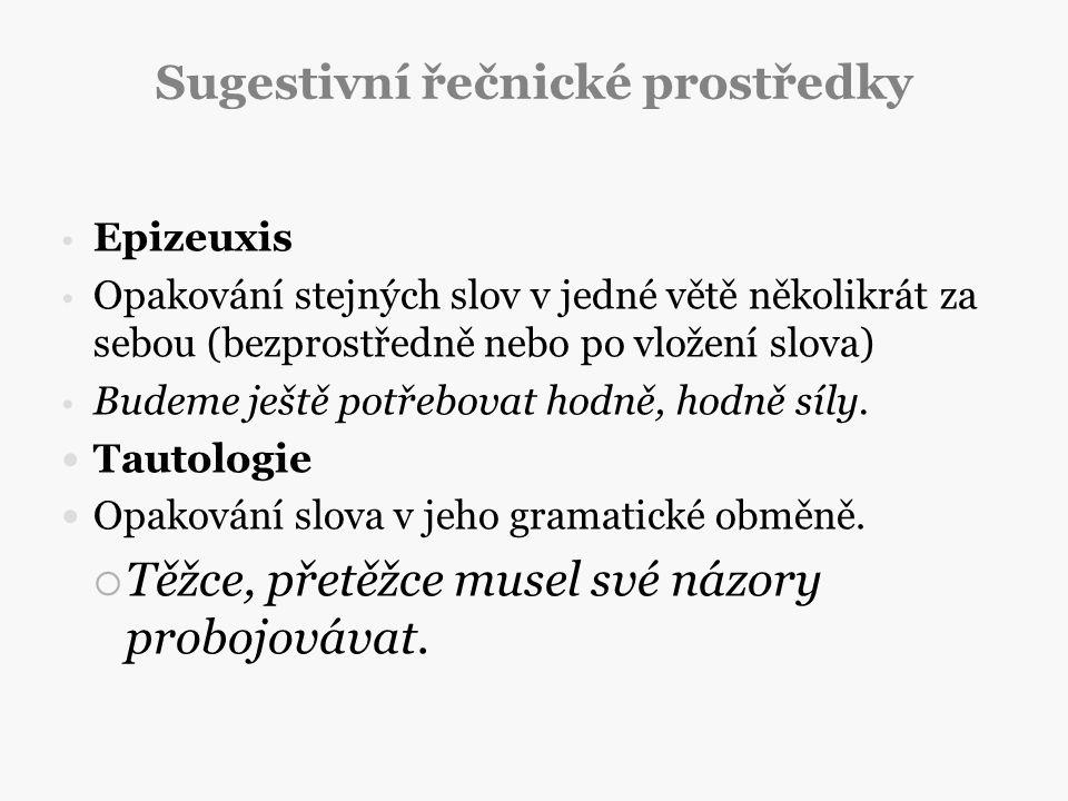 Sugestivní řečnické prostředky Epizeuxis Opakování stejných slov v jedné větě několikrát za sebou (bezprostředně nebo po vložení slova) Budeme ještě p