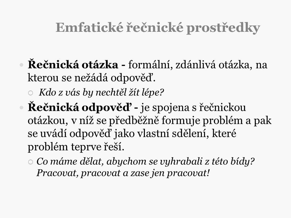 Emfatické řečnické prostředky Řečnická otázka - formální, zdánlivá otázka, na kterou se nežádá odpověď.  Kdo z vás by nechtěl žít lépe? Řečnická odpo