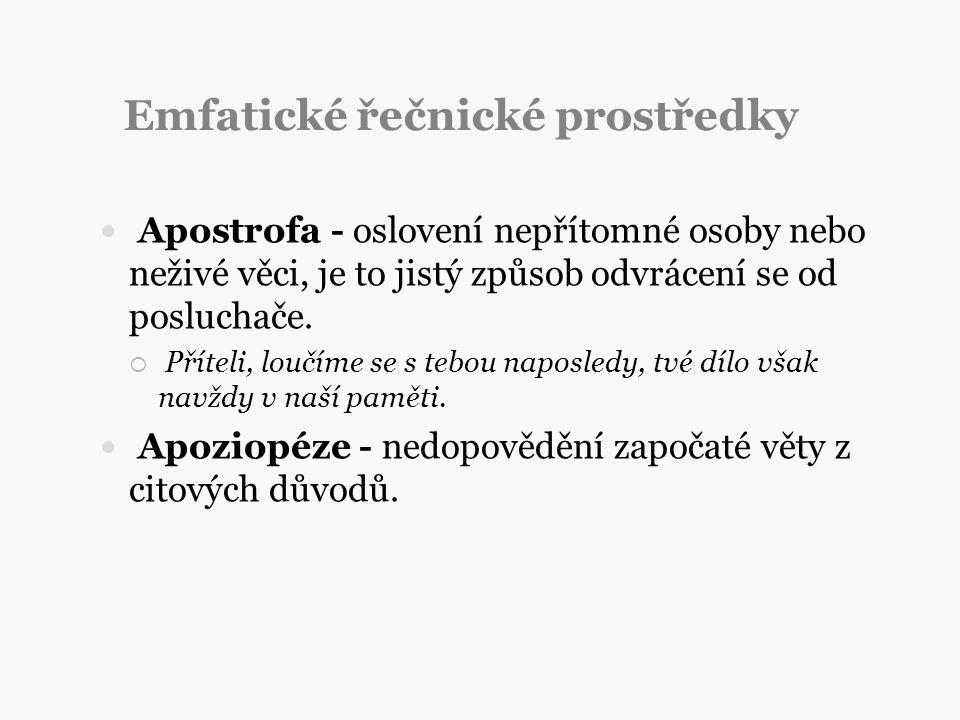 Emfatické řečnické prostředky Apostrofa - oslovení nepřítomné osoby nebo neživé věci, je to jistý způsob odvrácení se od posluchače.  Příteli, loučím