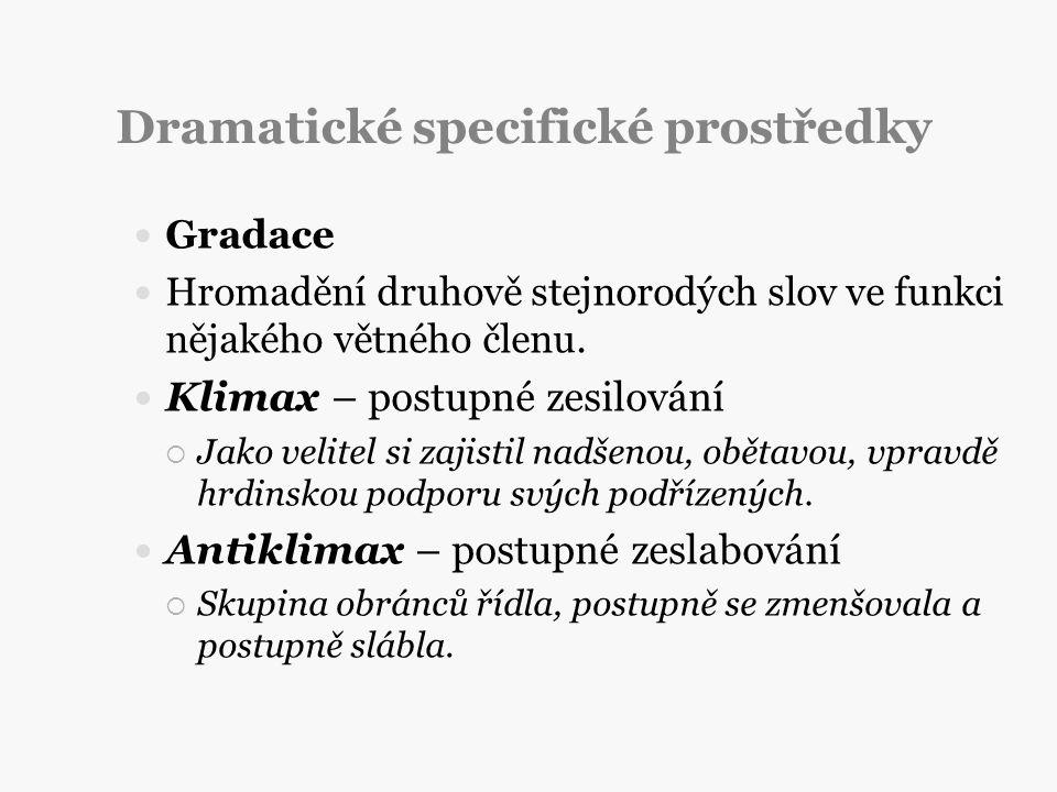 Dramatické specifické prostředky Gradace Hromadění druhově stejnorodých slov ve funkci nějakého větného členu. Klimax – postupné zesilování  Jako vel