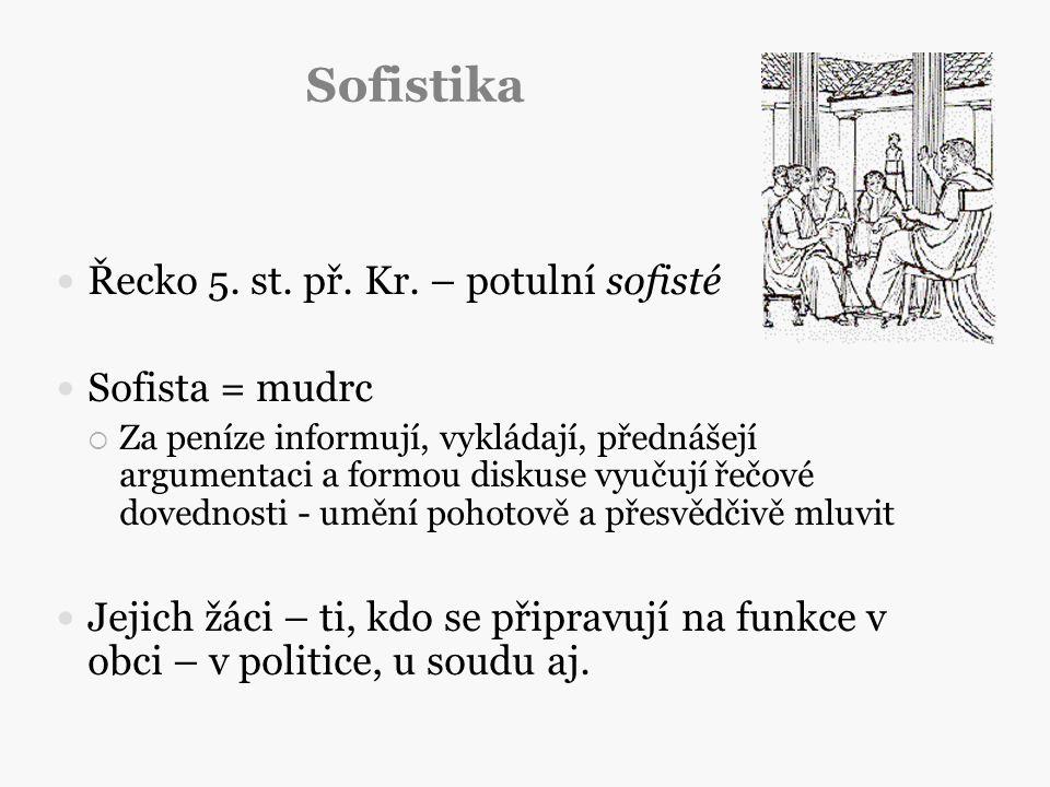 Sofistika Řecko 5. st. př. Kr. – potulní sofisté Sofista = mudrc  Za peníze informují, vykládají, přednášejí argumentaci a formou diskuse vyučují řeč