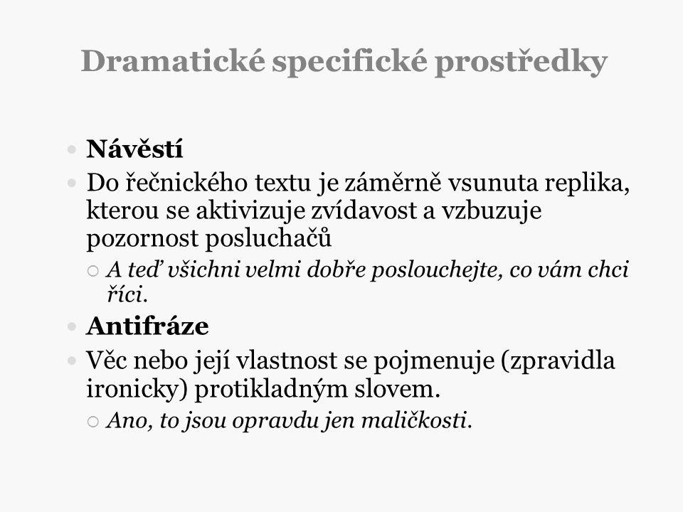Dramatické specifické prostředky Návěstí Do řečnického textu je záměrně vsunuta replika, kterou se aktivizuje zvídavost a vzbuzuje pozornost posluchač